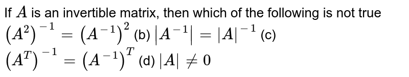 If `A` is an invertible   matrix, then which of the following is not true `(A^2)^-1=(A^(-1))^2` (b) ` A^(-1) = A ^(-1)`  (c) `(A^T)^(-1)=(A^(-1))^T` (d) ` A !=0`