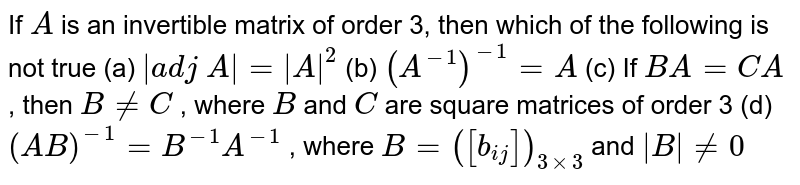 If `A` is an invertible matrix   of order 3, then which of the following is not true      (a) `|a d j\ A|=|A|^2`   (b) `(A^(-1))^(-1)=A`  (c) If `B A=C A` , then `B!=C` , where `B` and `C` are square matrices of order 3 (d) `(A B)^(-1)=B^(-1)A^(-1)` , where `B=([b_(i j)])_(3xx3)` and `|B|!=0`
