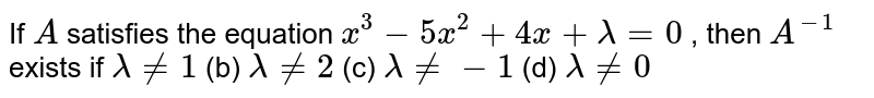 If `A` satisfies the equation `x^3-5x^2+4x+lambda=0` , then `A^(-1)` exists if `lambda!=1` (b) `lambda!=2` (c) `lambda!=-1` (d) `lambda!=0`