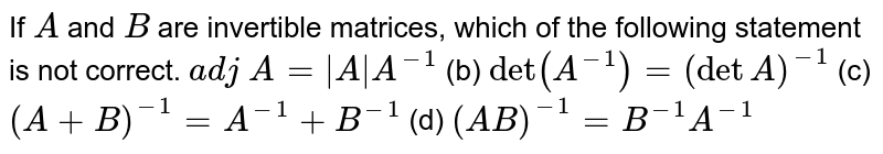 If `A` and `B` are invertible   matrices, which of the following statement is not correct. `a d j A=|A|A^(-1)` (b) `det(A^(-1))=(detA)^(-1)`  (c) `(A+B)^(-1)=A^(-1)+B^(-1)` (d) `(A B)^(-1)=B^(-1)A^(-1)`