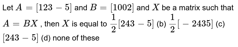 Let `A=[1 2 3-5]` and `B=[1 0 0 2]` and `X` be a matrix such that `A=B X` , then `X` is equal to `1/2[2 4 3-5]` (b) `1/2[-2 4 3 5]` (c) `[2 4 3-5]` (d) none of these