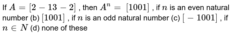 If `A=[2-1 3-2]` , then `A^n=`  `[1 0 0 1]` , if `n` is an even natural number (b) `[1 0 0 1]` , if `n` is an odd natural   number (c) `[-1 0 0 1]` , if `n in  N` (d) none of these