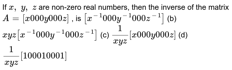If `x , y , z` are non-zero real   numbers, then the inverse of the matrix `A=[x0 0 0y0 0 0z]` , is `[x^(-1)0 0 0y^(-1)0 0 0z^(-1)]` (b) `x y z[x^(-1)0 0 0y^(-1)0 0 0z^(-1)]`  (c) `1/(x y z)[x0 0 0y0 0 0z]` (d) `1/(x y z)[1 0 0 0 1 0 0 0 1]`