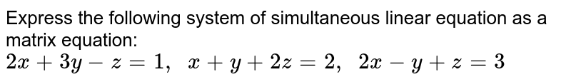 Express the following   system of simultaneous linear equation as a matrix equation: `2x+3y-z=1,\ \ x+y+2z=2,\ \ 2x-y+z=3`
