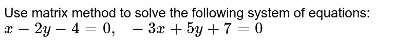 Use matrix method to   solve the following system of equations: `x-2y-4=0,\ \ -3x+5y+7=0`