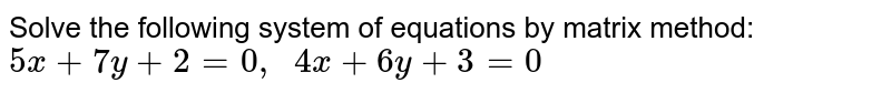 Solve the following   system of equations by matrix method: `5x+7y+2=0,\ \ 4x+6y+3=0`