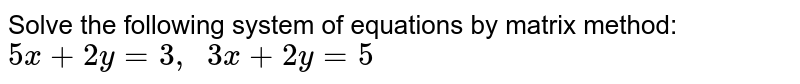 Solve the following   system of equations by matrix method: `5x+2y=3,\ \ 3x+2y=5`