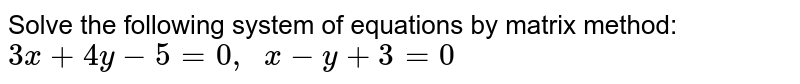 Solve the following   system of equations by matrix method: `3x+4y-5=0,\ \ x-y+3=0`