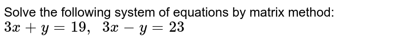 Solve the following   system of equations by matrix method: `3x+y=19 ,\ \ 3x-y=23`