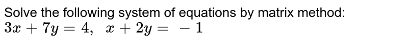 Solve the following   system of equations by matrix method: `3x+7y=4,\ \ x+2y=-1`