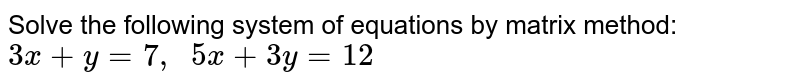 Solve the following   system of equations by matrix method: `3x+y=7,\ \ 5x+3y=12`
