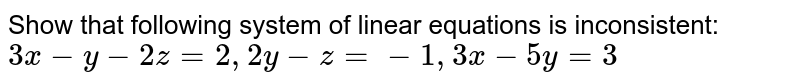 Show that following   system of linear equations is inconsistent: `3x-y-2z=2,\ \ 2y-z=-1,\ \ 3x-5y=3`