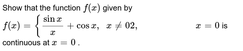Show that the function `f(x)` given by `f(x)={(sinx)/x+cosx ,\ \ x!=0 2,\ \ \ \ \ \ \ \ \ \ \ \ \ \ \ \ \ \ \ \ \ \ \ x=0` is continuous at `x=0` .