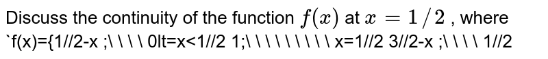 Discuss the continuity   of the function `f(x)` at `x=1//2` , where `f(x)={1//2-x ;\ \ \ \ 0lt=x<1//2 1;\ \ \ \ \ \ \ \ \ x=1//2 3//2-x ;\ \ \ \ 1//2<xlt=1`