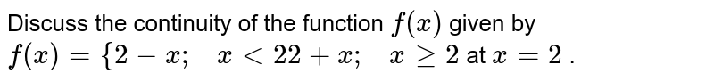 Discuss the continuity   of the function `f(x)` given by `f(x)={2-x ;\ \ \ x<2 2+x ;\ \ \ xgeq2` at `x=2` .