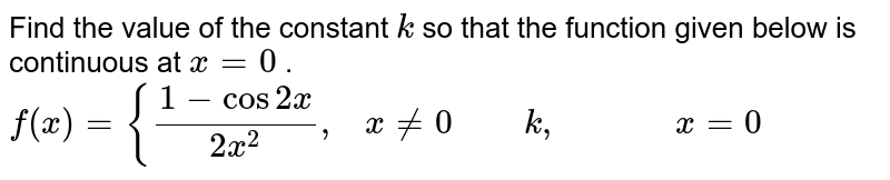 Find the value of the   constant `k` so that the function   given below is continuous at `x=0` . `f(x)={(1-cos2x)/(2x^2),\ \ \ x!=0\ \ \ \ \ \ \ \ k ,\ \ \ \ \ \ \ \ \ \ \ \ \ x=0`