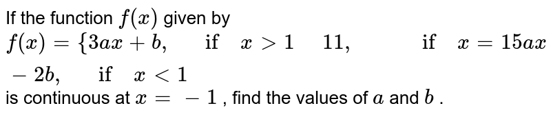 If the function `f(x)` given by `f(x)={3a x+b ,\ \ \ if\ x >1\ \ \ \ \ 11 ,\ \ \ \ \ \ \ \ \ if\ x=1 5a x-2b ,\ \ \ if\ x<1` is continuous at `x=-1` , find the values of `a` and `b` .