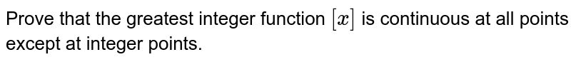 Prove that the greatest   integer function `[x]` is continuous at all   points except at integer points.