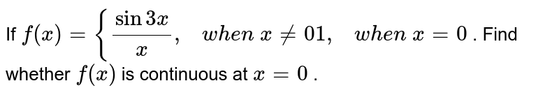 If `f(x)={(sin3x)/x ,\ \ \ w h e n\ x!=0 1,\ \ \ w h e n\ x=0` . Find whether `f(x)` is continuous at `x=0` .