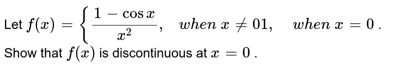 Let `f(x)={(1-cosx)/(x^2),\ \ \ w h e n\ x!=0 1,\ \ \ \ w h e n\ x=0` . Show that `f(x)` is discontinuous at `x=0` .