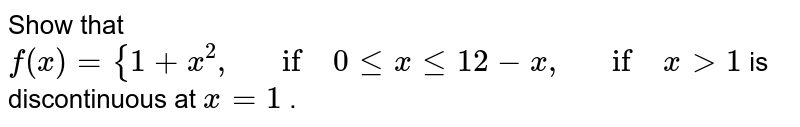Show that `f(x)={1+x^2,\ \ \ if\ 0lt=xlt=1 2-x ,\ \ \ if\ x >1` is discontinuous at `x=1` .