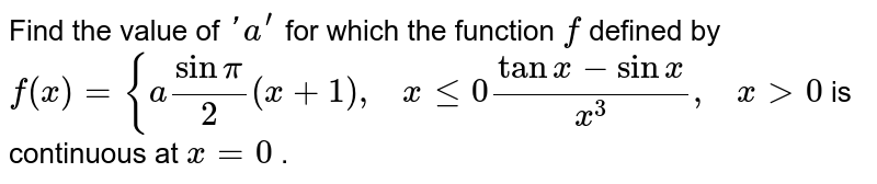 Find the value of `' a^(prime)` for which the function `f` defined by `f(x)={asinpi/2(x+1),\ \ \ xlt=0(tanx-sinx)/(x^3),\ \ \ x >0` is continuous at `x=0` .