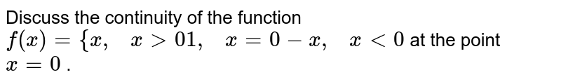 Discuss the continuity   of the function `f(x)={x ,\ \ \ x >0 1,\ \ \ x=0-x ,\ \ \ x<0` at the point `x=0` .