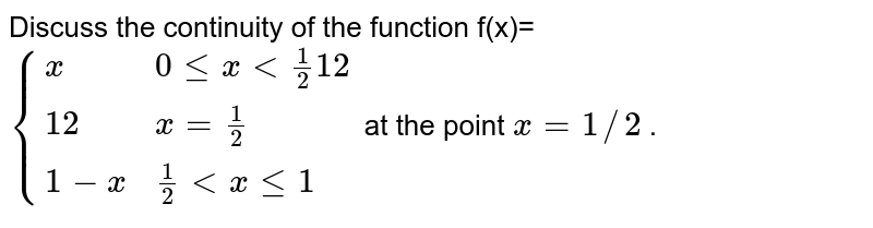 Discuss the continuity   of the function `f(x)={x ,\ \ \ 0lt=x<1//2 12 ,\ \ \ x=1//2 1-x ,\ \ \ 1//2<xlt=1` at the point `x=1//2` .