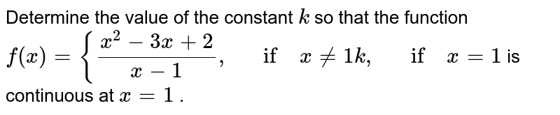Determine the value of   the constant `k` so that the function `f(x)={(x^2-3x+2)/(x-1),\ \ \ if\ x!=1k ,\ \ \ if\ x=1` is continuous at `x=1` .