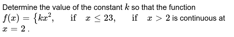 Determine the value of   the constant `k` so that the function `f(x)={k x^2,\ \ \ if\ xlt=2 3,\ \ \ if\ x >2` is continuous at `x=2` .