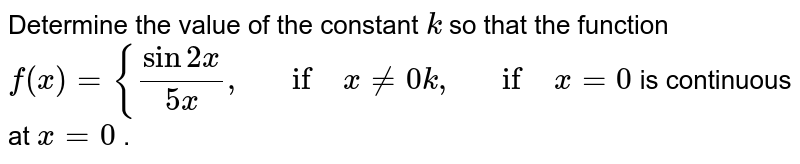 Determine the value of   the constant `k` so that the function `f(x)={(sin2x)/(5x),\ \ \ if\ x!=0k ,\ \ \ if\ x=0` is continuous at `x=0` .