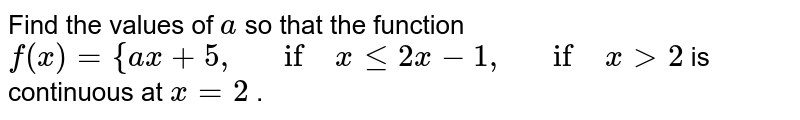 Find the values of `a` so that the function `f(x)={a x+5,\ \ \ if\ xlt=2x-1,\ \ \ if\ x >2` is continuous at `x=2` .