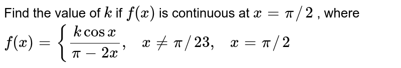Find the value of `k` if `f(x)` is continuous at `x=pi//2` , where `f(x)={(kcosx)/(pi-2x),\ \ \ x!=pi//2 3,\ \ \ x=pi//2`
