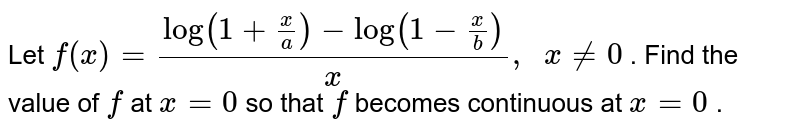Let `f(x)=(log(1+x/a)-log(1-x/b))/x ,\ \ x!=0` . Find the value of `f` at `x=0` so that `f` becomes continuous at `x=0` .