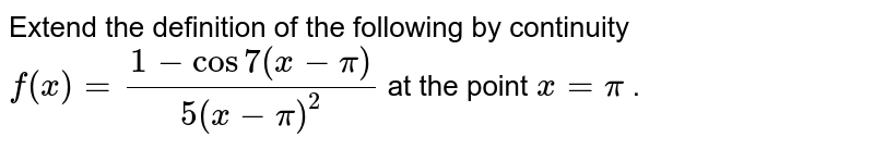 Extend the definition   of the following by continuity `f(x)=(1-cos7(x-pi))/(5(x-pi)^2)` at the point `x=pi` .