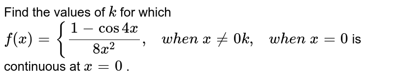 Find the values of `k` for which `f(x)={(1-cos4x)/(8x^2),\ \ \ w h e n\ x!=0k ,\ \ \ w h e n\ x=0` is continuous at `x=0` .
