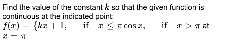 Find the value of the   constant `k` so that the given   function is continuous at the indicated point: `f(x)={k x+1,\ \ \ if\ xlt=picosx ,\ \ \ if\ x >pi` at `x=pi`