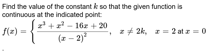 Find the value of the   constant `k` so that the given   function is continuous at the indicated point: `f(x)={(x^3+x^2-16 x+20)/((x-2)^2),\ \ \ x!=2k ,\ \ \ x=2` at `x=0` .