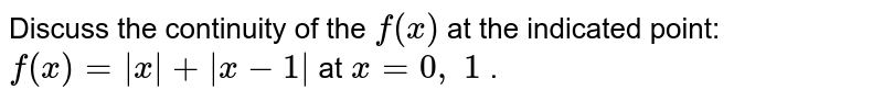 Discuss the continuity   of the `f(x)` at the indicated point:   `f(x)=|x|+|x-1|` at `x=0,\ 1` .