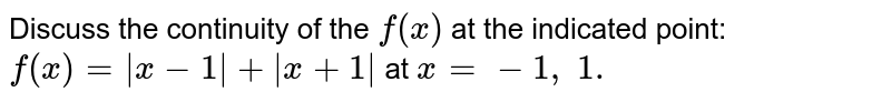 Discuss the continuity   of the `f(x)` at the indicated point:   `f(x)=|x-1|+|x+1|` at `x=-1,\ 1.`