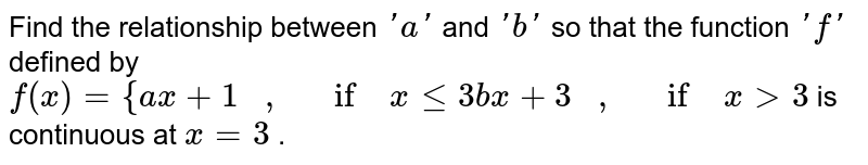 Find the relationship   between `' a '` and `' b '` so that the function `'f'` defined by `f(x)={a x+1\ \ \ ,\ \ \ if\ xlt=3b x+3\ \ \ ,\ \ \ if\ x >3` is continuous at `x=3` .