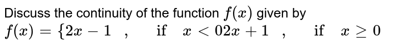 Discuss the continuity   of the function `f(x)` given by `f(x)={2x-1\ \ \ ,\ \ \ if\ x<0 2x+1\ \ \ ,\ \ \ if\ xgeq0`