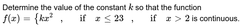 Determine the value of   the constant `k` so that the function `f(x)={k x^2\ \ \ ,\ \ \ if\ xlt=2 3\ \ \ ,\ \ \ if\ x >2` is continuous.