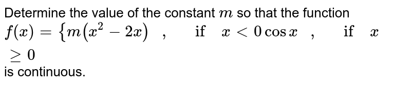 Determine the value of   the constant `m` so that the function `f(x)={m(x^2-2x)\ \ \ ,\ \ \ if\ x<0cosx\ \ \ ,\ \ \ if\ xgeq0` is continuous.