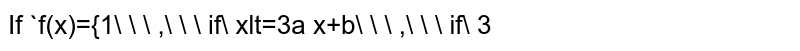 If `f(x)={1\ \ \ ,\ \ \ if\ xlt=3a x+b\ \ \ ,\ \ \ if\ 3<x<5 7\ \ \ ,\ \ \ if\ 5lt=x` . Determine the values   of `a` and `b` so that `f(x)` is continuous.