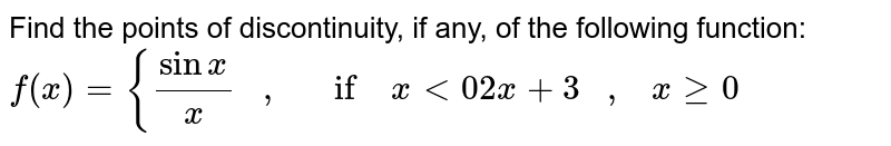 Find the points of   discontinuity, if any, of the following function: `f(x)={(sinx)/x\ \ \ ,\ \ \ if\ x<0 2x+3\ \ \ ,\ \ \ xgeq0`