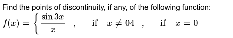 Find the points of   discontinuity, if any, of the following function: `f(x)={(sin3x)/x\ \ \ ,\ \ \ if\ x!=0 4\ \ \ ,\ \ \ if\ x=0`