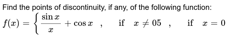 Find the points of   discontinuity, if any, of the following function: `f(x)={(sinx)/x+cosx\ \ \ ,\ \ \ if\ x!=0 5\ \ \ ,\ \ \ if\ x=0`