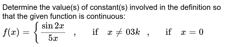 Determine the value(s)   of constant(s) involved in the definition so that the given function is   continuous: `f(x)={(sin2x)/(5x)\ \ \ ,\ \ \ if\ x!=0 3k\ \ \ ,\ \ \ if\ x=0`