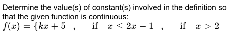 Determine the value(s)   of constant(s) involved in the definition so that the given function is   continuous: `f(x)={k x+5\ \ \ ,\ \ \ if\ xlt=2x-1\ \ \ ,\ \ \ if\ x >2`